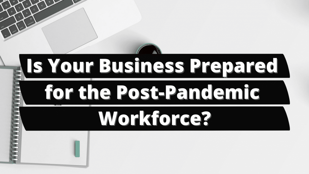 Is Your Business Prepared for the Post-Pandemic Workforce?